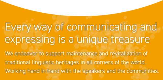 Every way of communicating and expressing is a unique treasure. We endeavor to support maintenance and revitalization of traditional linguistic heritages in all corners of the world. Working hand in hand with the speakers and the communities.